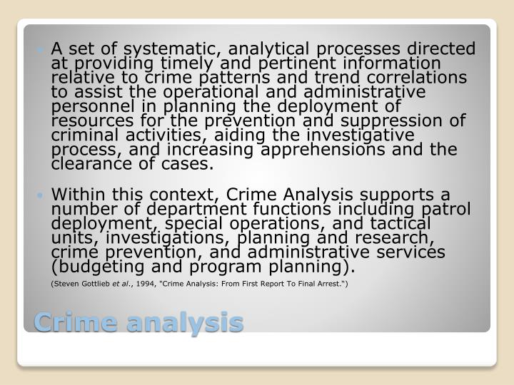 A set of systematic, analytical processes directed at providing timely and pertinent information relative to crime patterns and trend correlations to assist the operational and administrative personnel in planning the deployment of resources for the prevention and suppression of criminal activities, aiding the investigative process, and increasing apprehensions and the clearance of cases.