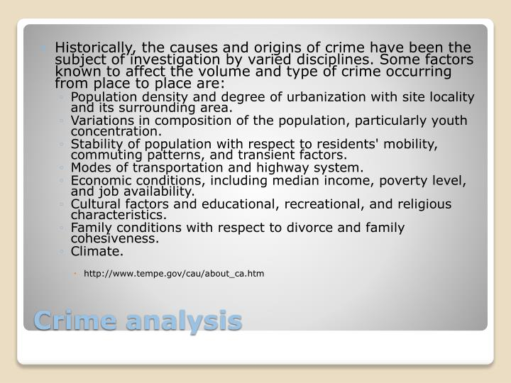 Historically, the causes and origins of crime have been the subject of investigation by varied disciplines. Some factors known to affect the volume and type of crime occurring from place to place are: