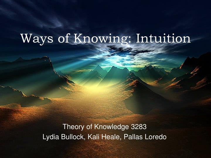 intuition as a way of knowing essay Theory of knowledge (ib course) this article's but the ib curriculum then changed to include four other ways of knowing: intuition the essay should put.