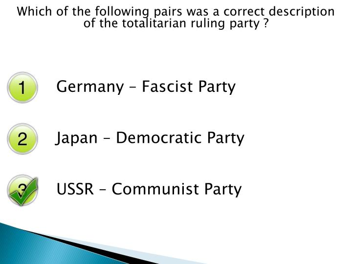 Which of the following pairs was a correct description of the totalitarian ruling party ?