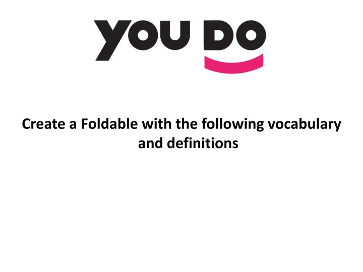 Create a Foldable with the following vocabulary and definitions