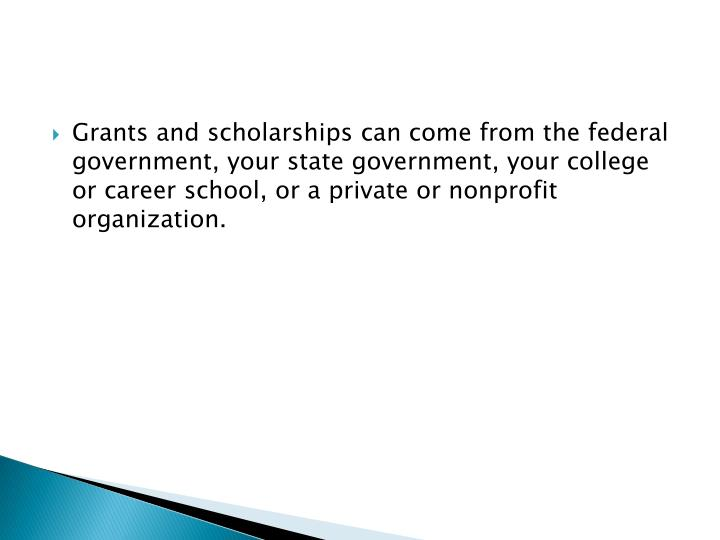 Grants and scholarships can come from the federal government, your state government, your college or career school, or a private or nonprofit organization.