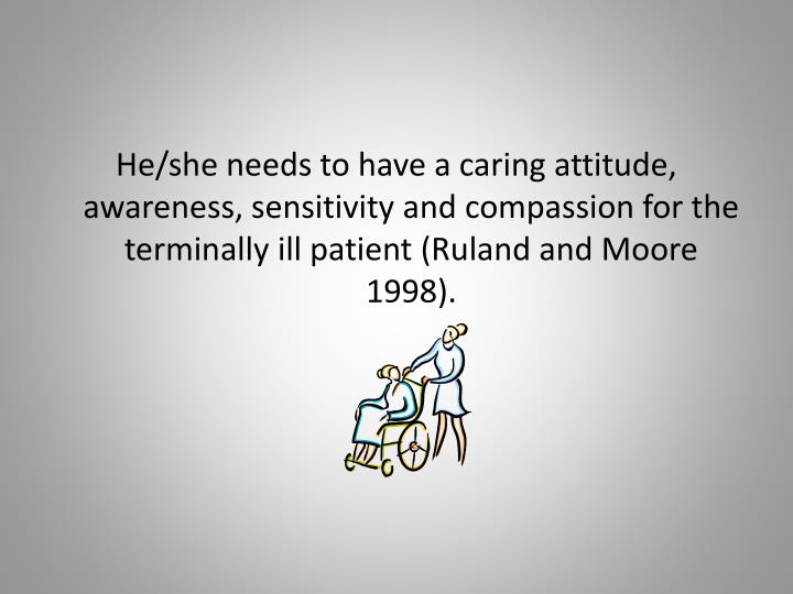 He/she needs to have a caring attitude, awareness, sensitivity and compassion for the terminally ill patient (Ruland and Moore 1998).
