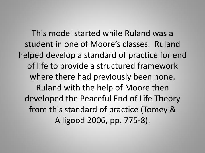 This model started while Ruland was a student in one of Moore's classes.  Ruland helped develop a standard of practice for end of life to provide a structured framework where there had previously been none.  Ruland with the help of Moore then developed the Peaceful End of Life Theory from this standard of practice (Tomey & Alligood 2006, pp. 775-8).