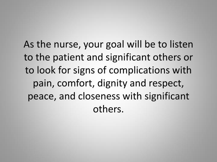 As the nurse, your goal will be to listen to the patient and significant others or to look for signs of complications with pain, comfort, dignity and respect, peace, and closeness with significant others.