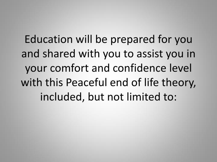 Education will be prepared for you and shared with you to assist you in your comfort and confidence level with this Peaceful end of life theory,