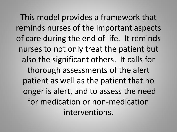 This model provides a framework that reminds nurses of the important aspects of care during the end of life.  It reminds nurses to not only treat the patient but also the significant others.  It calls for thorough assessments of the alert patient as well as the patient that no longer is alert, and to assess the need for medication or non-medication interventions.