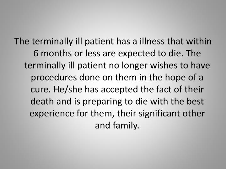 The terminally ill patient has a illness that within 6 months or less are expected to die. The terminally ill patient no longer wishes to have procedures done on them in the hope of a cure. He/she has accepted the fact of their death and is preparing to die with the best experience for them, their significant other and family.