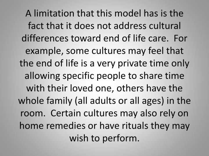 A limitation that this model has is the fact that it does not address cultural differences toward end of life care.  For example, some cultures may feel that the end of life is a very private time only allowing specific people to share time with their loved one, others have the whole family (all adults or all ages) in the room.  Certain cultures may also rely on home remedies or have rituals they may wish to perform.