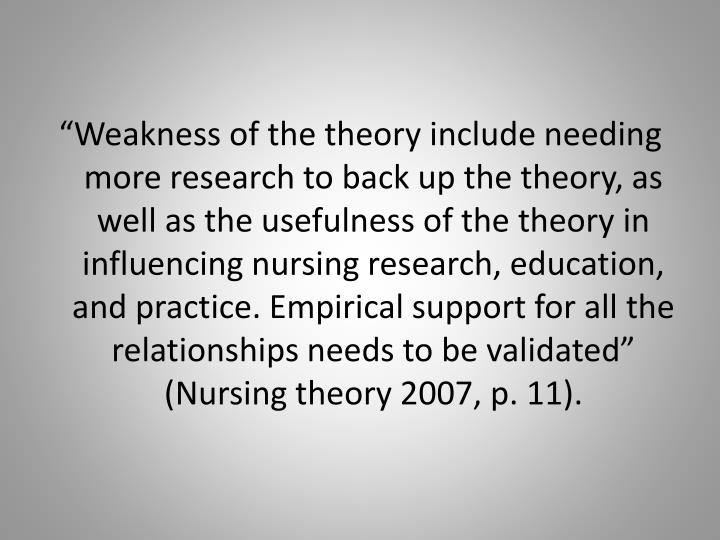 """Weakness of the theory include needing more research to back up the theory, as well as the usefulness of the theory in influencing nursing research, education, and practice. Empirical support for all the relationships needs to be validated"" (Nursing theory 2007, p. 11)."