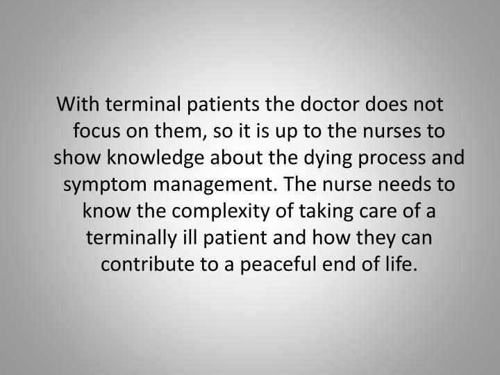 With terminal patients the doctor does not focus on them, so it is up to the nurses to show knowledge about the dying process and symptom management. The nurse needs to know the complexity of taking care of a terminally ill patient and how they can contribute to a peaceful end of life.