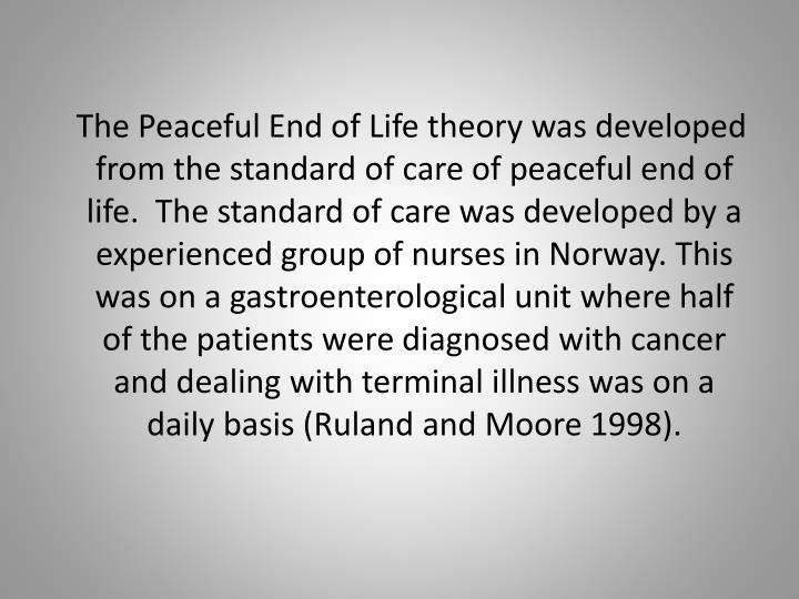 The Peaceful End of Life theory was developed from the standard of care of peaceful end of life.  The standard of care was developed by a experienced group of nurses in Norway. This was on a gastroenterological unit where half of the patients were diagnosed with cancer and dealing with terminal illness was on a daily basis (Ruland and Moore 1998).