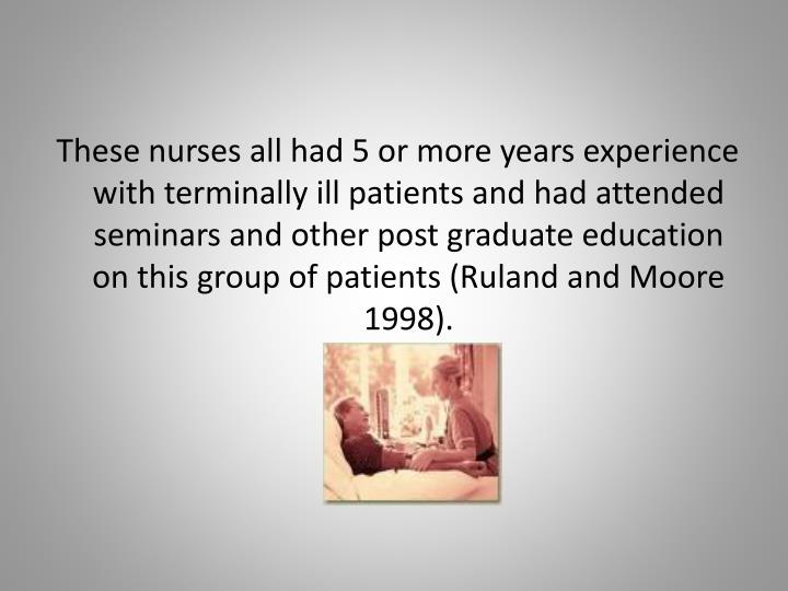These nurses all had 5 or more years experience with terminally ill patients and had attended seminars and other post graduate education on this group of patients (Ruland and Moore 1998).