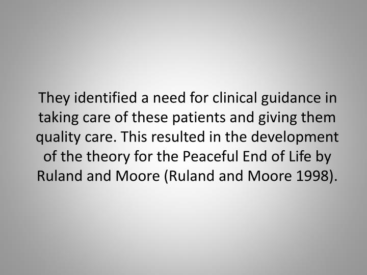 They identified a need for clinical guidance in taking care of these patients and giving them quality care. This resulted in the development of the theory for the Peaceful End of Life by Ruland and Moore (Ruland and Moore 1998).