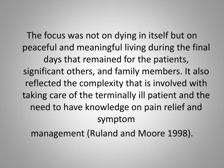 The focus was not on dying in itself but on peaceful and meaningful living during the final days that remained for the patients, significant others, and family members. It also reflected the complexity that is involved with taking care of the terminally ill patient and the need to have knowledge on pain relief and symptom