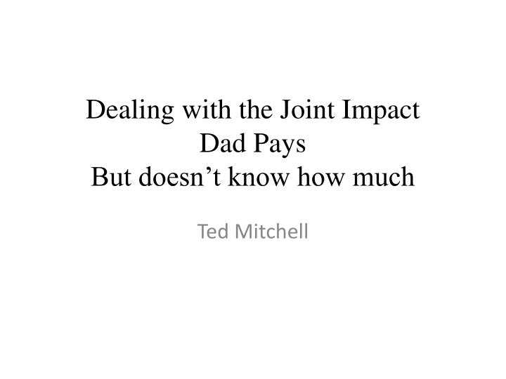 Dealing with the joint impact dad pays but doesn t know how much