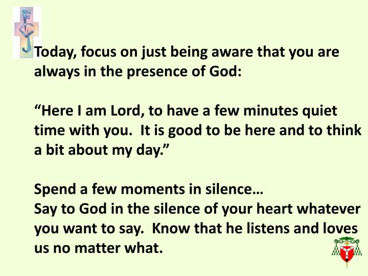 Today, focus on just being aware that you are  always in the presence of God: