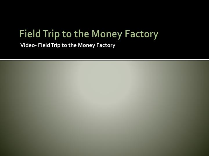 Field Trip to the Money Factory