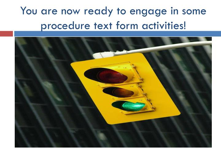 You are now ready to engage in some procedure text form activities!
