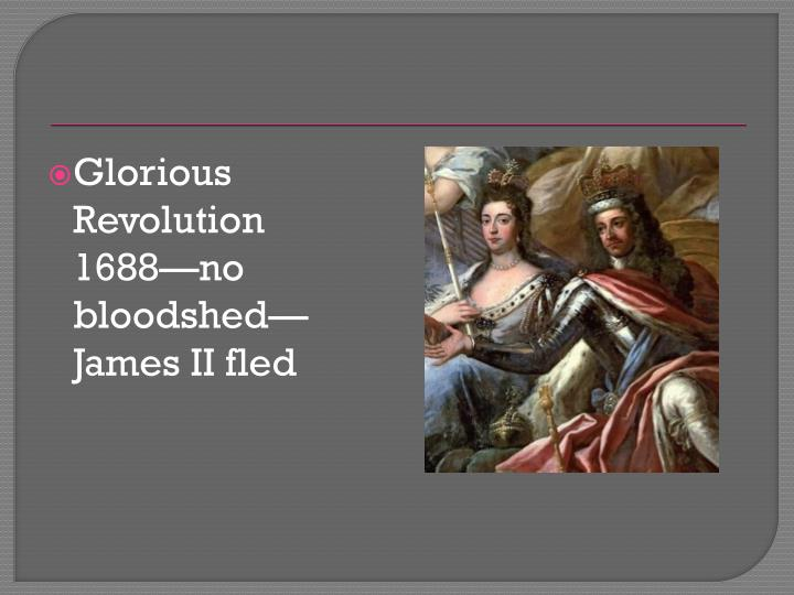 Glorious Revolution 1688—no bloodshed—James II fled