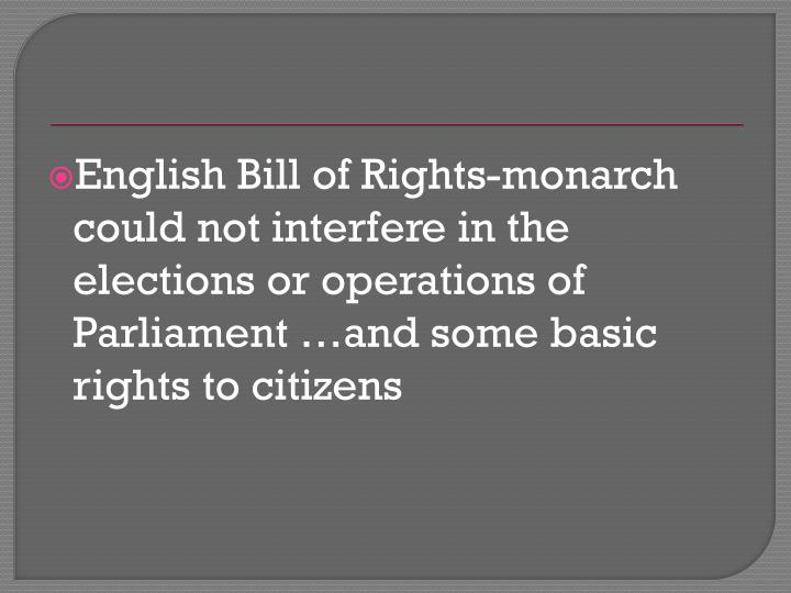 English Bill of Rights-monarch could not interfere in the elections or operations of Parliament …and some basic rights to citizens