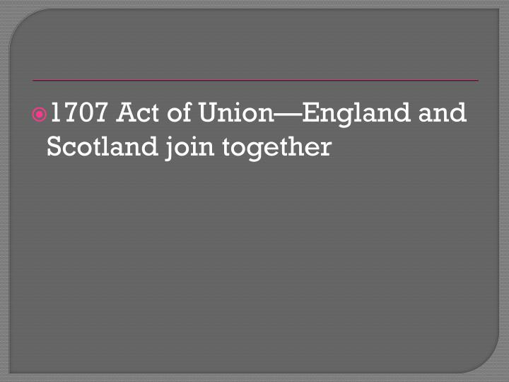 1707 Act of Union—England and Scotland join together