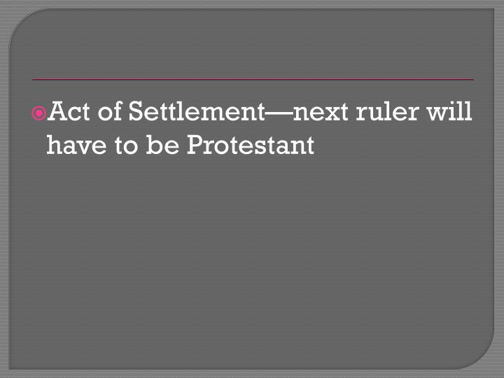 Act of Settlement—next ruler will have to be Protestant