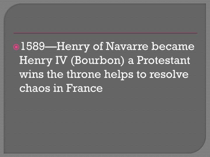 1589—Henry of Navarre became Henry IV (Bourbon) a Protestant wins the throne helps to resolve chaos in France