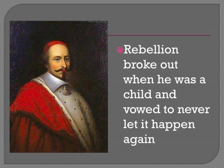 Rebellion broke out when he was a child and vowed to never let it happen again