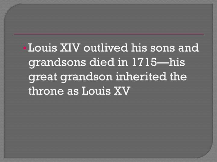 Louis XIV outlived his sons and grandsons died in 1715—his great grandson inherited the throne as Louis XV