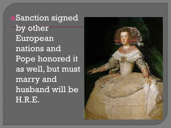 Sanction signed by other European nations and Pope honored it as well, but must marry and husband will be H.R.E.