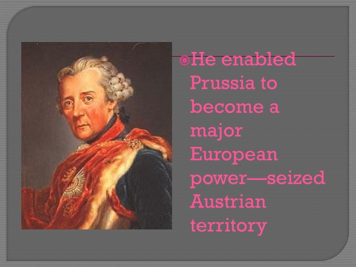 He enabled Prussia to become a major European power—seized Austrian territory