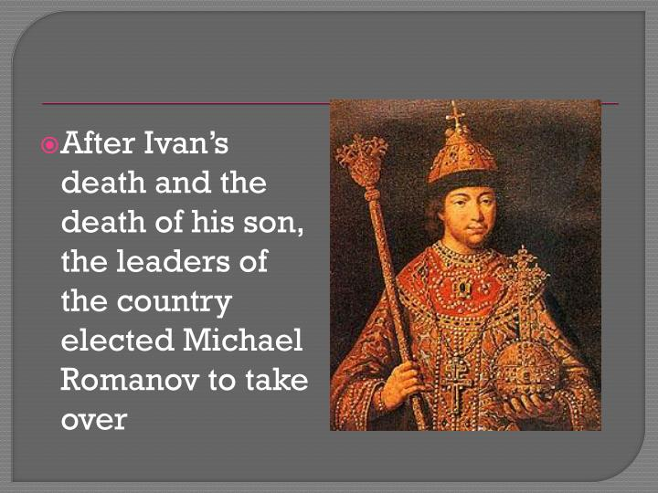 After Ivan's death and the death of his son, the leaders of the country elected Michael Romanov to take over