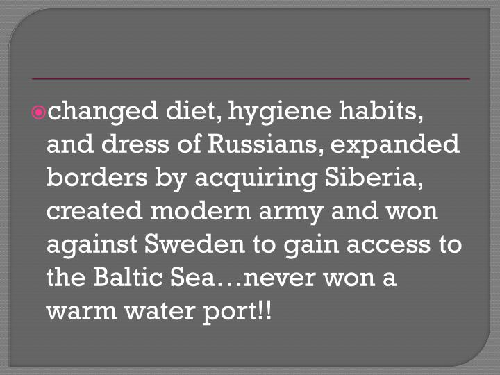 changed diet, hygiene habits, and dress of Russians, expanded borders by acquiring Siberia, created modern army and won against Sweden to gain access to the Baltic Sea…never won a warm water port!!