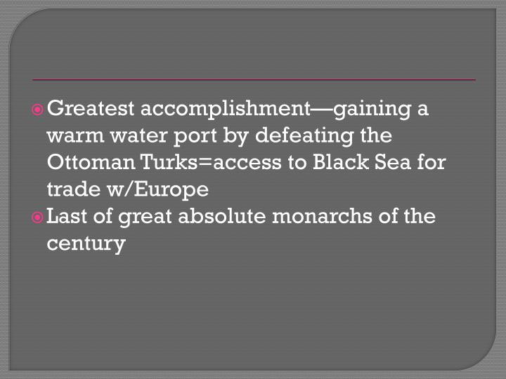 Greatest accomplishment—gaining a warm water port by defeating the Ottoman Turks=access to Black Sea for trade w/Europe