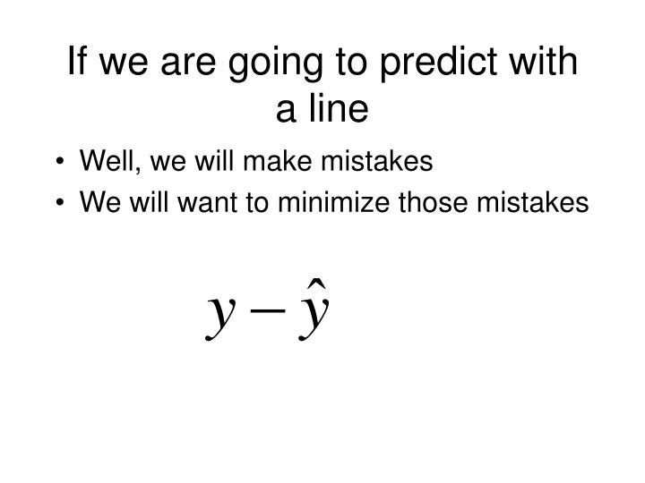 If we are going to predict with a line