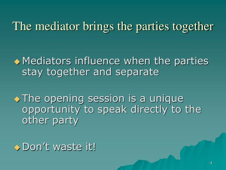 The mediator brings the parties together