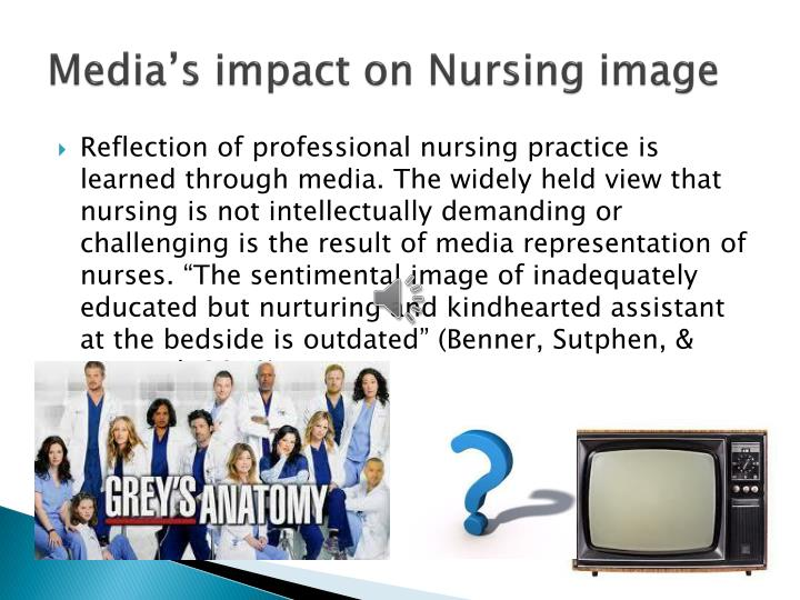 media impact on nursing The negative images of nursing portrayed on grey's anatomy, house and er and its effect on  contemporary media does not reflect such staggering statistics.