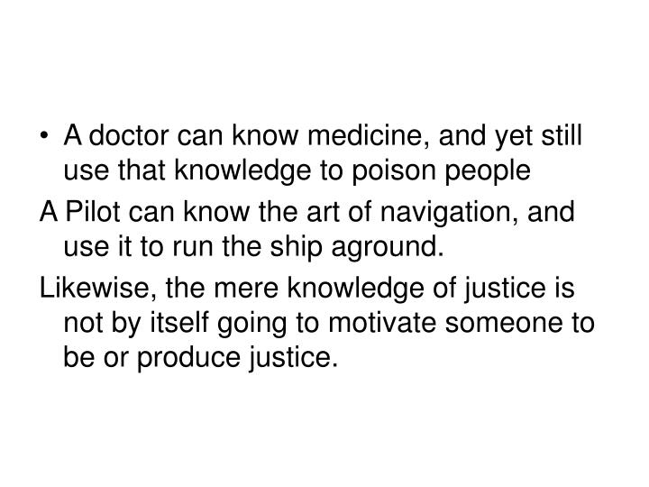 A doctor can know medicine, and yet still use that knowledge to poison people