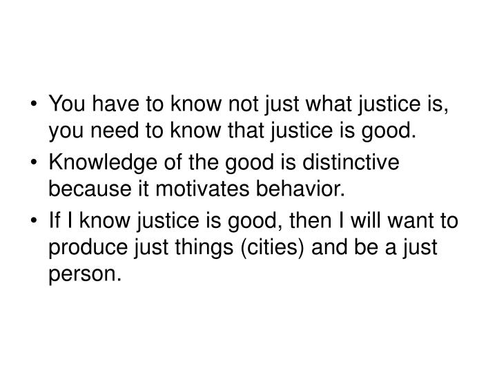 You have to know not just what justice is, you need to know that justice is good.