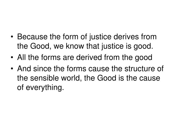 Because the form of justice derives from the Good, we know that justice is good.