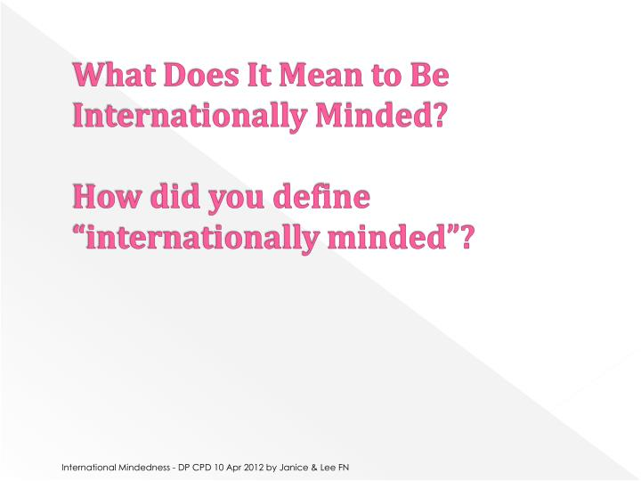 What does it mean to be internationally minded how did you define internationally minded