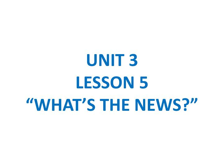 Unit 3 lesson 5 what s the news