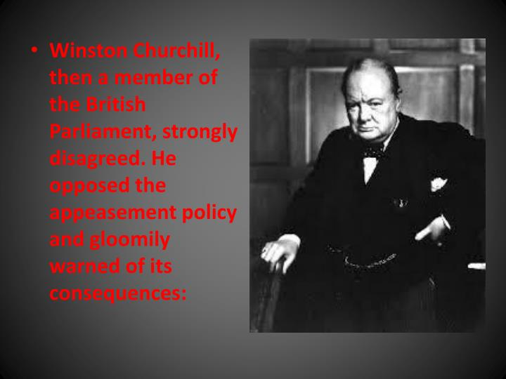 Winston Churchill, then a member of the British Parliament, strongly disagreed. He opposed the appeasement policy and gloomily warned of its consequences:
