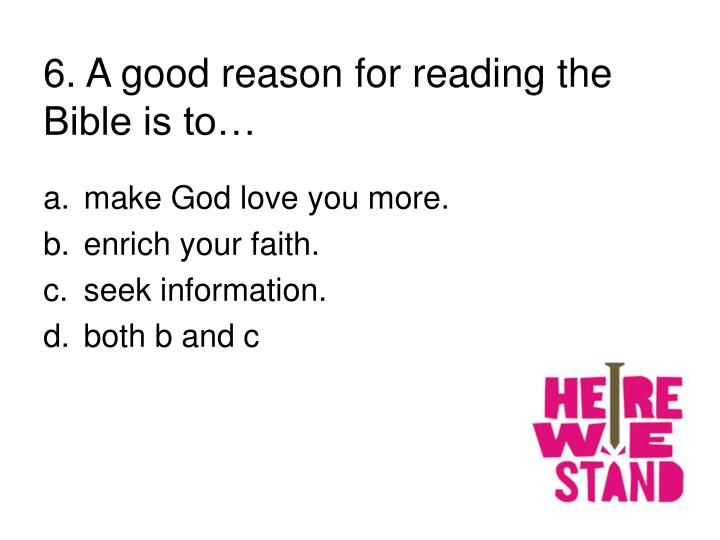 6. A good reason for reading the Bible is to…