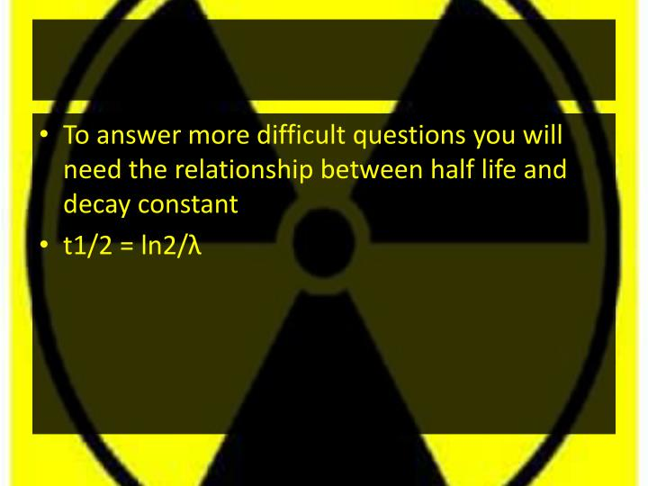 To answer more difficult questions you will need the relationship between half life and decay constant