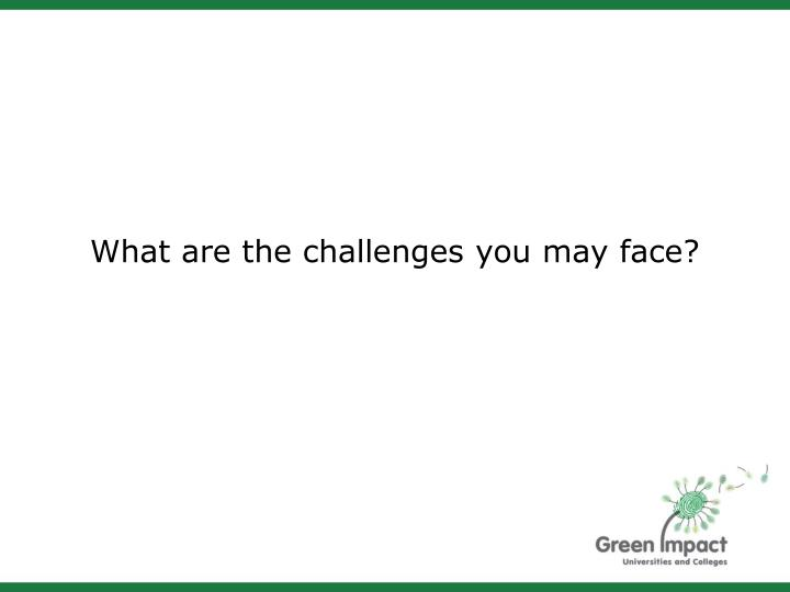 What are the challenges you may face?