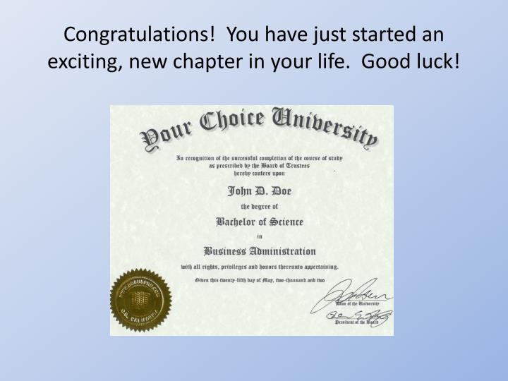 Congratulations!  You have just started an exciting, new chapter in your life.  Good luck!
