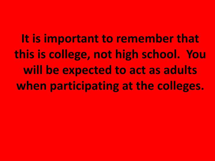 It is important to remember that this is college, not high school.  You will be expected to act as a...