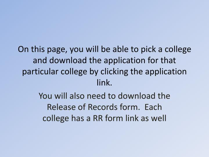 On this page, you will be able to pick a college and download the application for that particular college by clicking the application